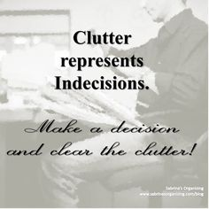 Clutter represents Indecisions! Make a decision and clear the clutter!