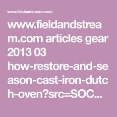 www.fieldandstream.com articles gear 2013 03 how-restore-and-season-cast-iron-dutch-oven?src=SOC&dom=fb