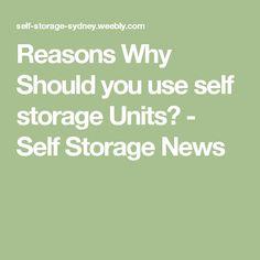 Reasons Why Should you use self storage Units? - Self Storage News