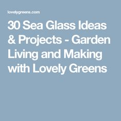 30 Sea Glass Ideas & Projects - Garden Living and Making with Lovely Greens