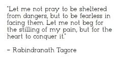 """Let me not pray to be sheltered from dangers, but to be fearless in facing them. Let me not beg for the stilling of my pain, but for the heart to conquer it."" - Rabindranath Tagore."