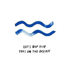 let's dip our toes in the ocean, blue waves