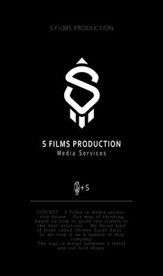 S FILMS PRODUCTION CONCEPT:  S Films is media production house .. Our way of thinking based on how to guide the clients to the best solutions .. We found kind of birds called (Honey Guide Bird) .. So we took it as a symbol of this company.  The logo is merge between S letter and our bird shape.