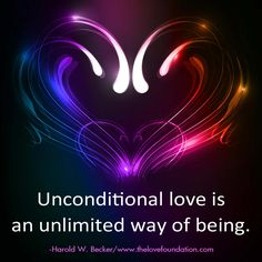 Unconditional love is an unlimited way of being.-Harold W. Becker #UnconditionalLove www.thelovefoundation.com