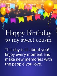 "To my Sweet Cousin - Happy Birthday Card: For a special cousin whose birthday is coming up, this heartfelt birthday card is a wonderful choice. It's a chance to tell them how much they mean to you, not just on this one day, but every day. A background party setting of balloons and colorful flags will get them in the mood to celebrate, as they ""make new memories with the people they love""...especially you!"