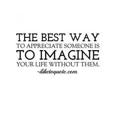 The best way to appreciate someone is to imagine your life without them.