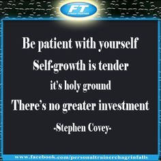 """Be patient with yourself. Self-growth is tender; it's holy ground. There's no greater investment.""""–Stephen Covey"""