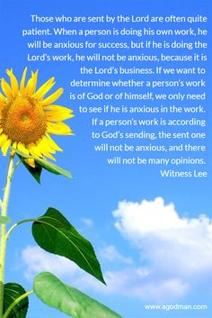 Those who are sent by the Lord are often quite patient. When a person is doing his own work, he will be anxious for success, but if he is doing the Lord's work, he will not be anxious, because it is the Lord's business. If we want to determine whether a person's work is of God or of himself, we only need to see if he is anxious in the work. If a person's work is according to God's sending, the sent one will not be anxious, and there will not be many opinions. Witness Lee