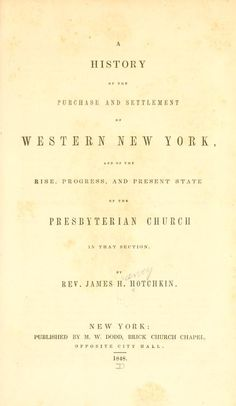 A history of the purchase and settlement of western New York : and of the rise, progress and present state of the Presbyterian Church in that section / by Rev. James H. Hotchkin