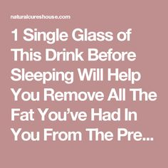 1 Single Glass of This Drink Before Sleeping Will Help You Remove All The Fat You've Had In You From The Previous Day - Natural Cures House