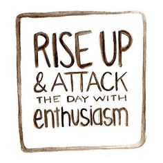 Rise up & attack the day with enthusiasm!