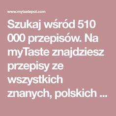 Szukaj wśród 510 000 przepisów. Na myTaste znajdziesz przepisy ze wszystkich znanych, polskich stron kulinarnych.