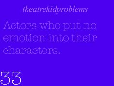 Theatre Kid Problems- really frustrating. And you can see how much you could do with the character, and then they're just butchering it!