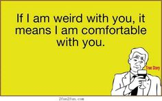If I am weired with you