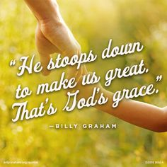 """He stoops down to make us great. That's God's grace."" -Billy Graham"