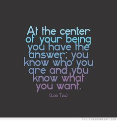 """At the center of your being you have the answer; you know who you are and you know what you want.""  ~ Lao Tzu"