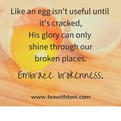 He can take the broken pieces of our lives, put us back together, and shine His glory through the cracks to bring healing and hope to others. Embrace brokenness. www.teawithtoni.com