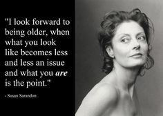 """""""I look forward to being older, when what you look like becomes less and less an issue and what you ARE is the point."""" -Susan Sarandon"""