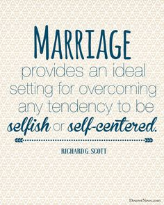 """Marriage provides an ideal setting for overcoming any tendency to be selfish or self-centered."" 