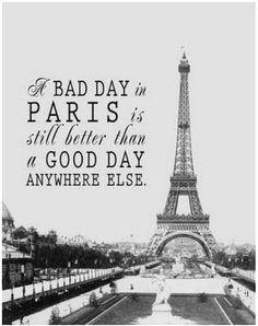 Une mauvaise journée à Paris est tout de même meilleur qu'une bonne journée autre part.