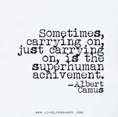 Sometimes, carrying on, just carrying on, is the superhuman achievement. Quotable Quotes, Wisdom Quotes, Words Quotes, Quotes To Live By, Me Quotes, Motivational Quotes, Inspirational Quotes, Sayings, Carry On Quotes