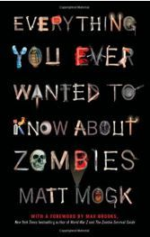 Lexile:   N/A. Everything You Ever Wanted to Know about Zombies.   Matt Mogk.  The most comprehensive zombie handbook ever published.  In one indispensable volume, Matt Mogk busts popular myths and answers all your raging questions about the living dead Recommended by Winnie Milner. (Warren County Career Center)