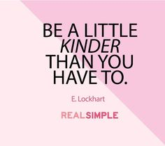 Be a little kinder than you have to. Quote from We Were Liars as a Real Simple daily thought.