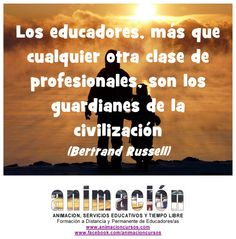 Los educadores, más que cualquier otra clase de profesionales, son los guardianes de la civilizacion