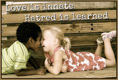 Love is innate. Hatred is learned #love #compassion #kindness #natural #hatred #learned #education #children #values #morals #humanity
