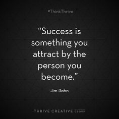 """""""Success is something you attract by the person you become"""" - Jim Rohn"""
