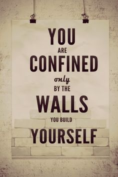 You are confined only if the walls you build yourself