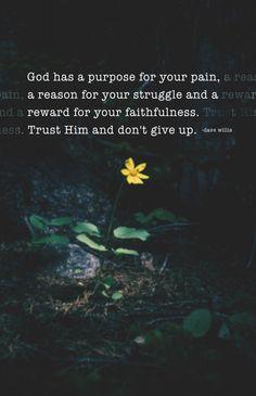 God has a purpose for your pain reason for struggle reward faith faithfulness trust Him don't give up...