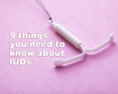 9 Things You Need to Know About IUDs - Tons of facts about this highly effective birth control option.