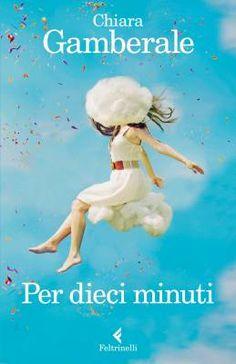 Per dieci minuti di Chiara Gamberale (Feltrinelli)