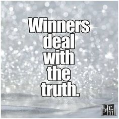 Winners deal with the truth!- Dr. Phil