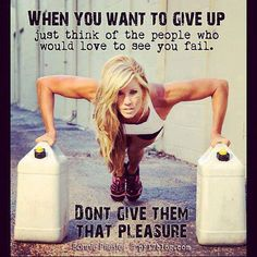 when you want to give up, just think about the people who would love to see you fail., DON'T GIVE THEM THAT PLEASURE!