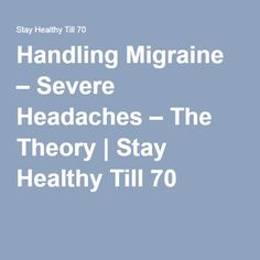 Handling Migraine – Severe Headaches – The Theory | Stay Healthy Till 70