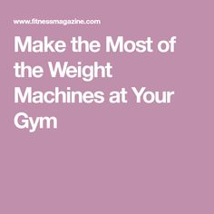 Make the Most of the Weight Machines at Your Gym
