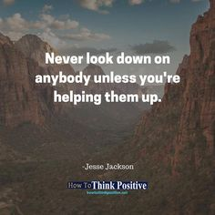 Never look down on anybody unless you're helping them up. #life #happy #quotes