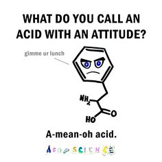 What do you call an acid with an attitude? A-mean-oh-acid