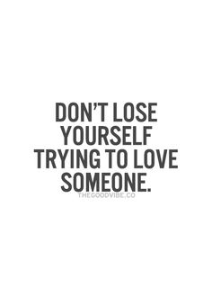 Don't lose yourself trying to love someone. Or trying to get someone to love you or even notice you.