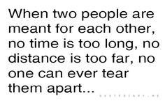 When two people are meant for each other, no time is too long, no distance is too far, no one can ever tear them apart...