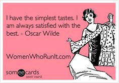 I have the simplest tastes. I am always satisfied with the best. - Oscar Wilde WomenWhoRunIt.com.