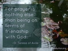Prayer is nothing else than being on terms of friendship with God.  ~ St Teresa of Avila