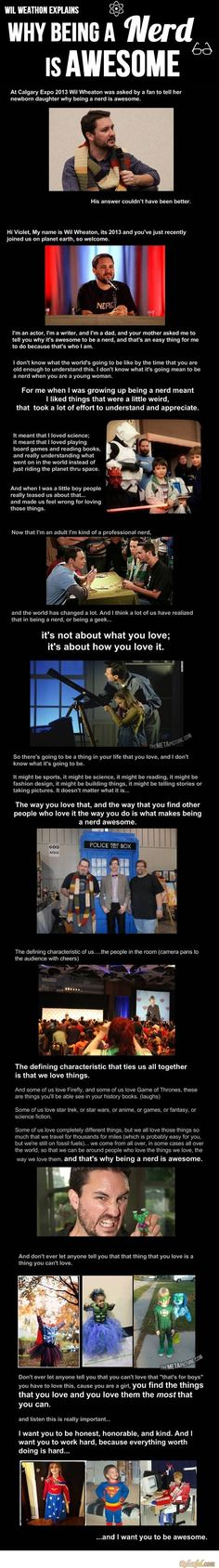"""Wil Wheaton explains why being a nerd is awesome. <---To sound even more like a nerd (hehe), the last bit reminded me of something Ahsoka says in Star Wars Rebels, """"Nothing worth doing ever is [easy]."""" Mx"""