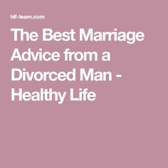 The Best Marriage Advice from a Divorced Man - Healthy Life