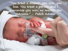"""You treat a disease, you win, you lose. You treat a person and I guarantee you win, no matter the outcome."" Patch Adams. Very important to remember as a nurse. One of the first things I learned in nursing school was that doctors treat the disease and nurses treat the patient."