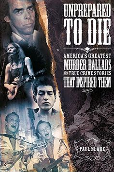 Unprepared to Die: America's Greatest Murder Ballads and the True Crime Stories That Inspired Them by Paul Slade http://www.amazon.com/dp/B017RJWU5E/ref=cm_sw_r_pi_dp_kijuwb0BAR5VA