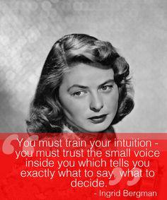 """""""Você deve treinar sua intuição - você deve confiar na vozinha dentro de você que lhe diz exatamente o que dizer, o que decidir."""" - Ingrid Bergman"""
