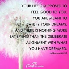 You are meant to satify your dreams and feel the utter well-being and deep satisfaction of your life-experience.